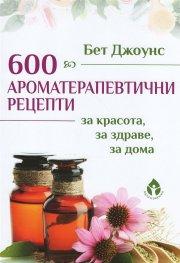 600 ароматерапевтични рецепти за красота, за здраве, за дома