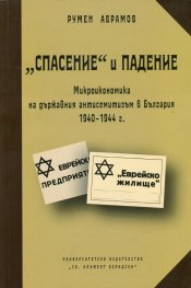 """""""Спасение"""" и падение: Микроикономика на държавния антисемитизъм в България 1940-1944 г."""