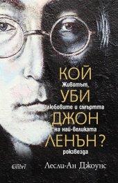 Кой уби Джон Ленън? Животът, любовите и смъртта на най-великата рокзвезда