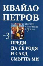 Ивайло Петров  Избрани съчинения  Т.3 - Преди да се родя и след смъртта ми