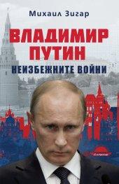Владимир Путин. Неизбежните войни