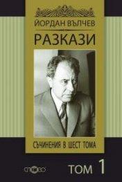 Съчинения в 6 тома Т.1: Разкази/ Йордан Вълчев